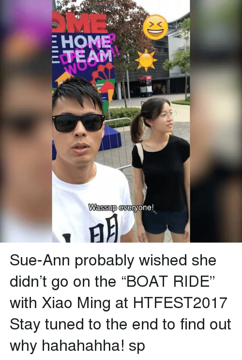 "minge: E HOME  E TEAM  Wassup everyone! Sue-Ann probably wished she didn't go on the ""BOAT RIDE"" with Xiao Ming at HTFEST2017 Stay tuned to the end to find out why hahahahha! sp"