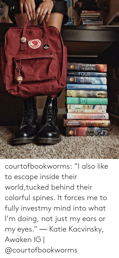 """hous: E HOUS  OF HADES  ROTH FOUR  EPTUNE  MOCKINGJAY  KISS OF  RAINBOW ROWELL  THE SUN IS ALSO A STAR  BRANDON  SANDERSONThLIIU  OF ATHENA courtofbookworms: """"I also like to escape inside their world,tucked behind their colorful spines. It forces me to fully investmy mind into what I'm doing, not just my ears or my eyes."""" ― Katie Kacvinsky, Awaken IG   @courtofbookworms"""