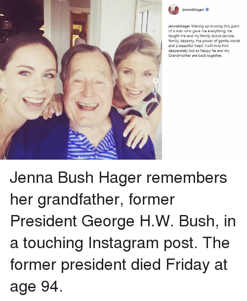 George H. W. Bush: e  jen nabhager #  jennabhager Waking up missing this giant  of a man who gave me everything. He  taught me and my family about service,  family, decency, the power of gentle words  and a beautiful heart. I will miss him  desperately but so happy he and my  Grandmother are back together. Jenna Bush Hager remembers her grandfather, former President George H.W. Bush, in a touching Instagram post. The former president died Friday at age 94.