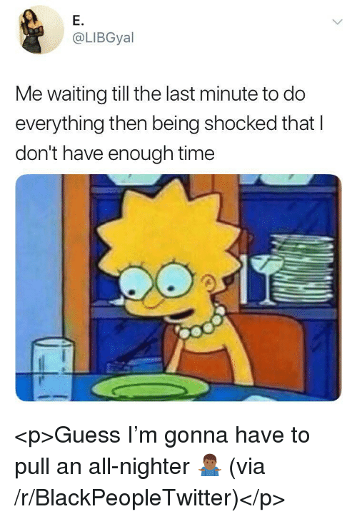 Blackpeopletwitter, Guess, and Time: E.  @LIBGyal  Me waiting till the last minute to do  everything then being shocked that I  don't have enough time <p>Guess I'm gonna have to pull an all-nighter 🤷🏾‍♂️ (via /r/BlackPeopleTwitter)</p>