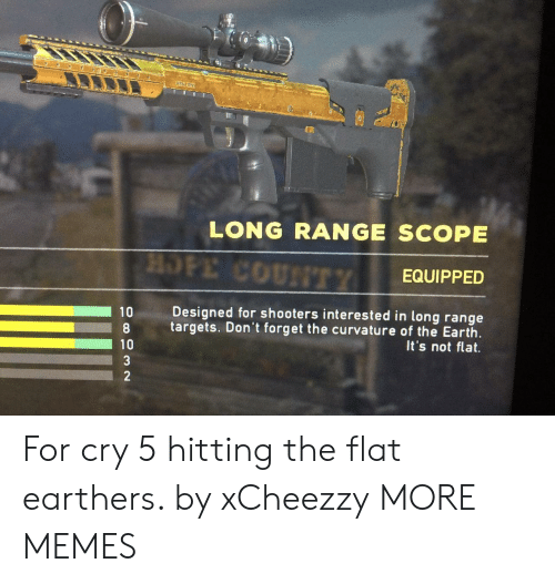 Shooters: * e  LONG RANGE SCOPE  HOPE COUNTTY  EQUIPPED  Designed for shooters interested in long range  10  targets. Don't forget the curvature of the Earth  It's not flat.  10  3  2 For cry 5 hitting the flat earthers. by xCheezzy MORE MEMES