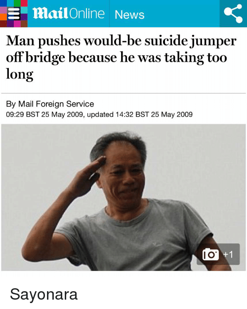 Funny, News, and Mail: E mailOnline News  Man pushes would-be suicide jumper  off bridge because he was taking too  long  By Mail Foreign Service  09:29 BST 25 May 2009, updated 14:32 BST 25 May 2009 Sayonara