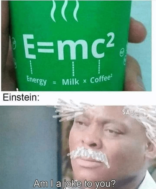Energy, Coffee, and Einstein: E=mc2  Energy  Coffee  Milk  X  Einstein:  SABS  Am I a joke to you?