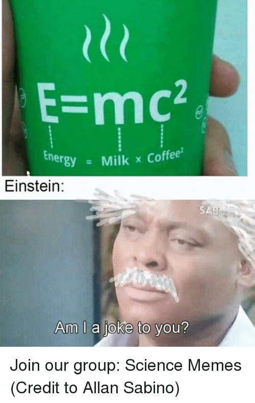 Memes, Coffee, and Einstein: E-mc2  nergyMilk x Coffee  Einstein:  SAB  Am I a joke to you? Join our group: Science Memes  (Credit to Allan Sabino)