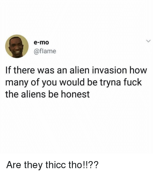 Memes, Aliens, and Alien: e-mo  @flame  If there was an alien invasion how  many of you would be tryna fuck  the aliens be honest Are they thicc tho!!??