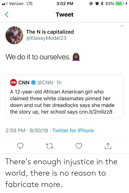 12 Year Old: e O 83%  Verizon LTE  3:02 PM  Tweet  The N is capitalized  @KlassyModel23  We do it to ourselves.  CAN CNN  @CNN 1h  A 12-year-old African American girl who  claimed three white classmates pinned her  down and cut her dreadlocks says she made  the story up, her school says cnn.it/2mllzz8  2:59 PM 9/30/19 Twitter for iPhone There's enough injustice in the world, there is no reason to fabricate more.