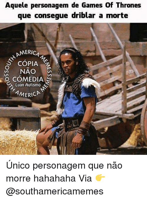 games of thrones: e personagem de Games Of Thrones  que consegue driblar a morte  Aquel  ERICA  SCOPIA  R NAO  은 COMEDIAR  Luan Autism。  AMERICA Único personagem que não morre hahahaha Via 👉 @southamericamemes