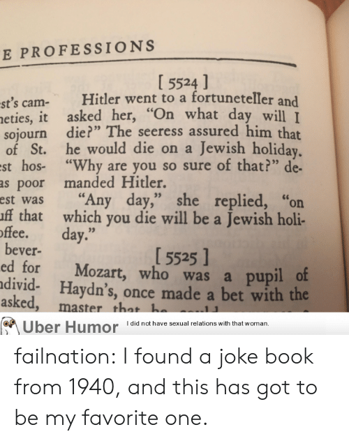 "Tumblr, Uber, and Blog: E PROFESSIONS  I 5524 ]  st's cam- Hitler went to a fortuneteller and  eties, it asked her,""  sojourn die?"" The seeress assured him that  of St. he would die on a Jewish holiday  st hos- ""Why are you so sure of that?"" de-  as poor manded Hitler.  est was ""Any day,"" she replied, ""or  ff that which you die will be a Jewish holi-  hat day wll I  offee. day.""  15525 ]  bever-  ed for Mozart, who was a pupil o  divid- Haydn's, once made a bet with the  asked  , master that h  Uber Humor Idid not have sexual relations with that woman, failnation:  I found a joke book from 1940, and this has got to be my favorite one."