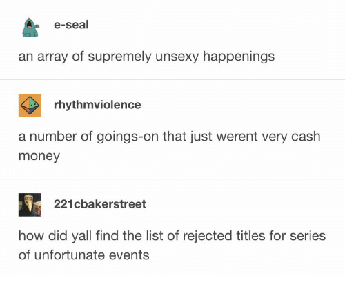 array: e-seal  an array of supremely unsexy happenings  rhythmviolence  a number of goings-on that just werent very cash  money  221cbakerstreet  how did yall find the list of rejected titles for series  of unfortunate events