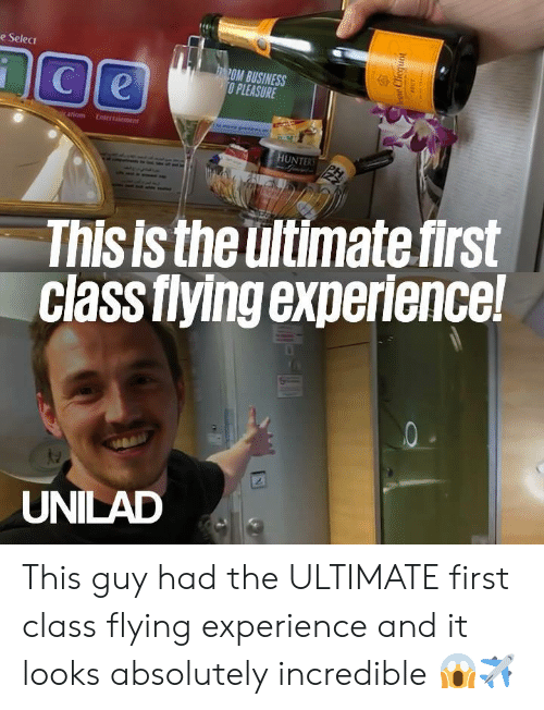 Dank, Business, and Experience: e Selec  OM BUSINESS  O PLEASURE  riom  HUNTER  This is the ultimate first  Class fiying experience  UNILAD This guy had the ULTIMATE first class flying experience and it looks absolutely incredible 😱✈️