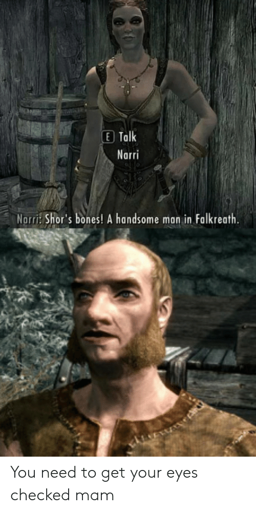 Mam: E Talk  Narri  Norri: Shor's bones! A handsome man in Falkreath. You need to get your eyes checked mam