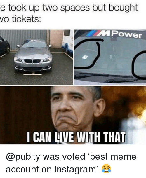 Funny, Instagram, and Meme: e took up two spaces but bought  vo tickets:  MPOwer  I CAN LIVE WITH THAT @pubity was voted 'best meme account on instagram' 😂