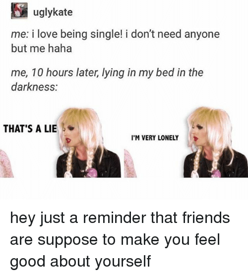 Thats A Lie: E uglykate  me: i love being single! i don't need anyone  but me haha  me, 10 hours later, lying in my bed in the  darkness:  THAT'S A LIE  I'M VERY LONELY hey just a reminder that friends are suppose to make you feel good about yourself