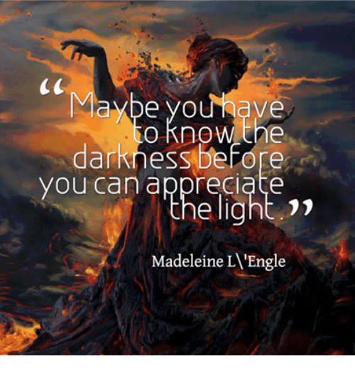 madeleine: e yo  Ve  O know the  darkness before  you can appreciate  Madeleine L'Engle