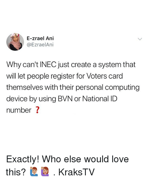 computing: E-zrael Ani  @EzraelAni  Why can't INEC just create a system that  will let people register for Voters card  themselves with their personal computing  device by using BVN or National ID  number ? Exactly! Who else would love this? 🙋🏽‍♂️🙋🏽‍♀️ . KraksTV