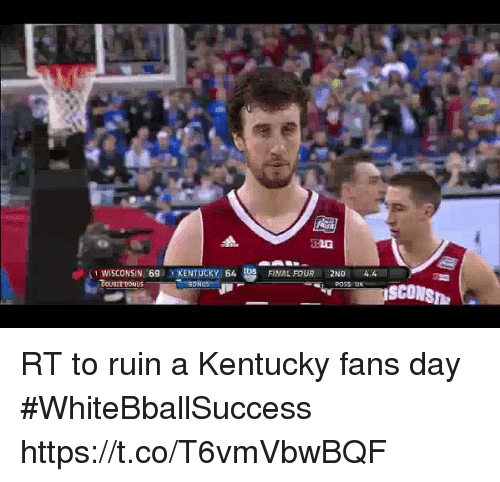 Basketball, White People, and Kentucky: E1G  WISCONSIN! 6g liKENTUCKY I 64  DOUBLE BONUS  FINAL FOUR  2ND  POSS: UK  4.4  BON RT to ruin a Kentucky fans day #WhiteBballSuccess https://t.co/T6vmVbwBQF