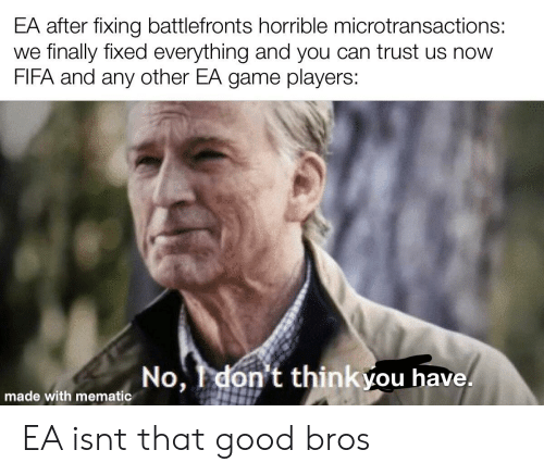 Fifa, Game, and Good: EA after fixing battlefronts horrible microtransactions:  we finally fixed everything and you can trust us now  FIFA and any other EA game players:  No, Idon't thinkyou have.  made with mematic EA isnt that good bros