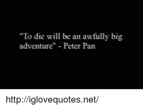 """Peter Pan: """"Ea die will be an awfultly big  adventure"""" - Peter Pan http://iglovequotes.net/"""