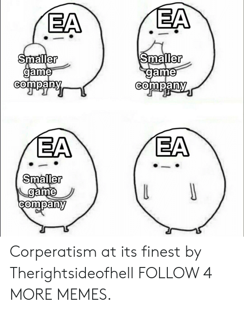 Game Company: EA  EA  Smaller  game  company  Smaller  game  company  EA  EA  Smaller  game  company  J  L Corperatism at its finest by Therightsideofhell FOLLOW 4 MORE MEMES.