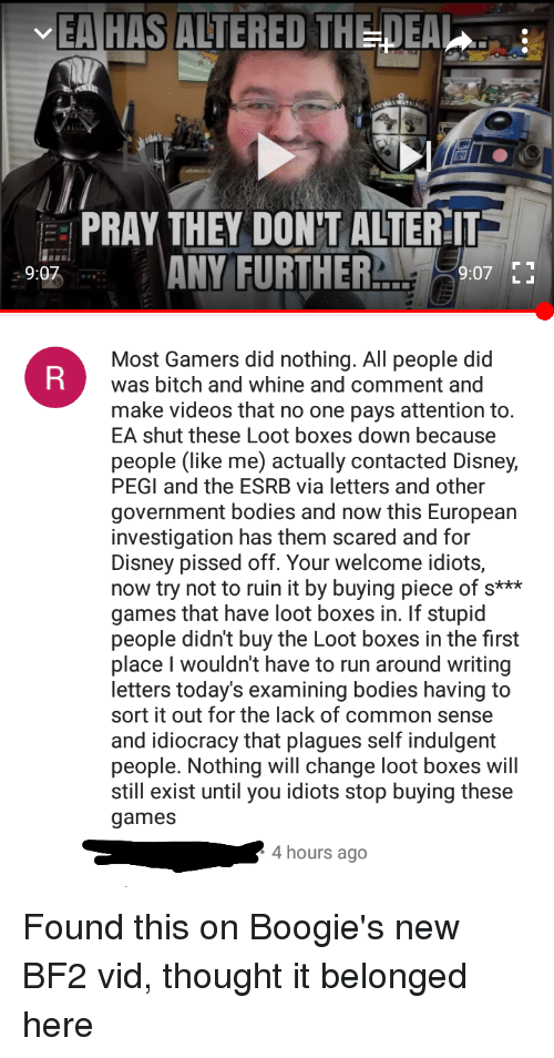 Bitch, Bodies , and Disney: EA HAS ALTERED THEDEA  PRAY THEY DON'T ALTER-IT  ANY FURTHER  9:07  9:07  Most Gamers did nothing. All people did  was bitch and whine and comment and  make videos that no one pays attention to.  EA shut these Loot boxes down because  people (like me) actually contacted Disney,  PEGI and the ESRB via letters and other  government bodies and now this European  investigation has them scared and for  Disney pissed off. Your welcome idiots,  now try not to ruin it by buying piece of s**  games that have loot boxes in. If stupid  people didn't buy the Loot boxes in the first  place I wouldn't have to run around writing  letters today's examining bodies having to  sort it out for the lack of common sense  and idiocracy that plagues self indulgemt  people. Nothing will change loot boxes wil  still exist until you idiots stop buying these  games  4hours ago