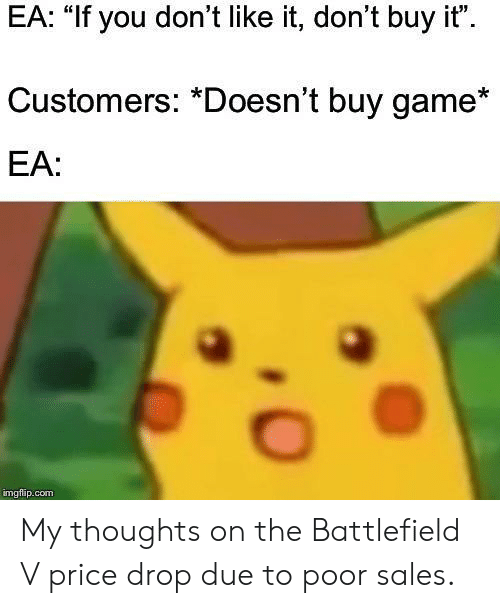 "Battlefield: EA: ""If you don't like it, don't buy it""  Customers: *Doesn't buy game*  EA:  imgflap.conm My thoughts on the Battlefield V price drop due to poor sales."