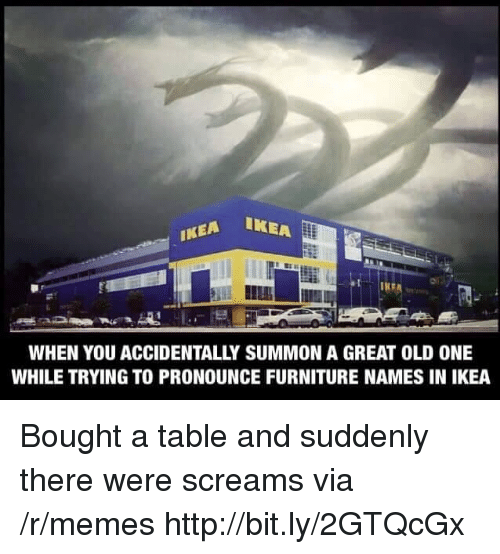 Ikea, Memes, and Furniture: EA IKEA  IKEA  WHEN YOU ACCIDENTALLY SUMMON A GREAT OLD ONE  WHILE TRYING TO PRONOUNCE FURNITURE NAMES IN IKEA Bought a table and suddenly there were screams via /r/memes http://bit.ly/2GTQcGx