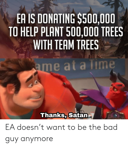 plant: EA IS DONATING $500,000  TO HELP PLANT 500,000 TREES  WITH TEAM TREES  ame at a Time  Thanks, Satan EA doesn't want to be the bad guy anymore