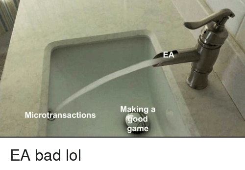 good game: EA  Making a  good  game  Microtransactions EA bad lol