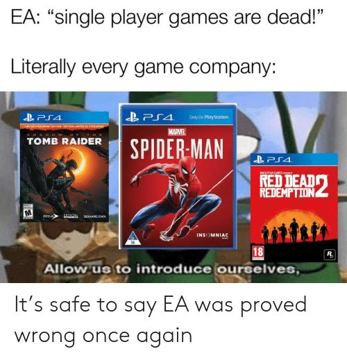 "PlayStation, Game, and Games: EA: ""single player games are dead!""  Literally every game company:  「4  Only On PlayStation.  LIMITED STEELDOOK"" EDITION . EDITION LIMITEE DE STEEL 00  MARVEL  SHA D O W O  THE  TOMB RAIDER  SPIDERMAN  ROCKSTAR GAMES PRESENTS  REDEMPTION  INSOMNIAC  16  18  Allow us to introduce ourselves It's safe to say EA was proved wrong once again"