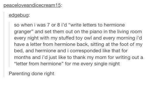 """every single night: eaceloveandicecrea  edgebug:  so when i was 7 or 8 i'd """"write letters to hermione  granger"""" and set them out on the piano in the living room  every night with my stuffed toy owl and every morning i'd  have a letter from hermione back, sitting at the foot of my  bed, and hermione and i corresponded like that for  months and i'd just like to thank my mom for writing out a  """"letter from hermione"""" for me every single night  Parenting done right"""