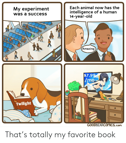 experiment: Each animal now has the  My experiment  intelligence of a human  14-year-old  was a success  Amazing  $7.99  /mo  Twilight  GOODBEARCOMICS.com That's totally my favorite book