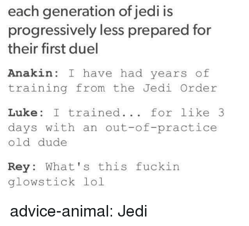 Advice, Dude, and Jedi: each generation of jedi is  progressively less prepared for  their first duel  Anakin: I have had years of  training from the Jedi Order  Luke: I trained... for like 3  days with an out-of-practice  old dude  Rey: What's this fuckin  glowstick lol advice-animal:  Jedi