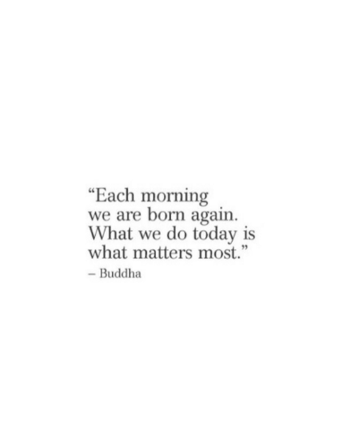 "Buddha, Today, and What: ""Each morning  we are born again  What we do today is  what matters most.""  - Buddha"