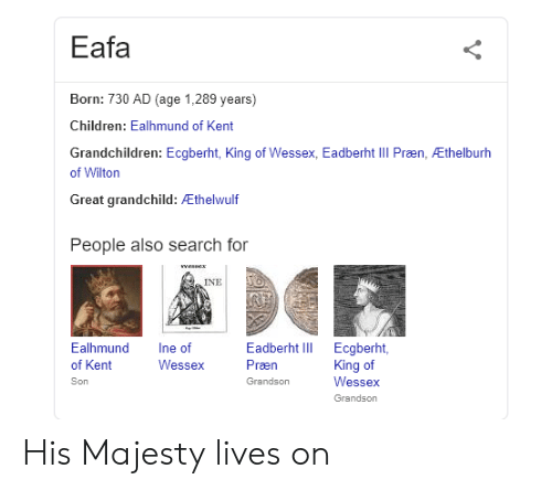Children, History, and Search: Eafa  Born: 730 AD (age 1,289 years)  Children: Ealhmund of Kent  Grandchildren: Ecgberht, King of Wessex, Eadberht IIl Præn, Ethelburh  of Wilton  Great grandchild:  helwulf  People also search for  INE!  Ealhmund ne of  of Kent  Son  Eadberht I Ecgberht,  Præn  Grandson  Wessex  King of  Wessex  Grandson His Majesty lives on