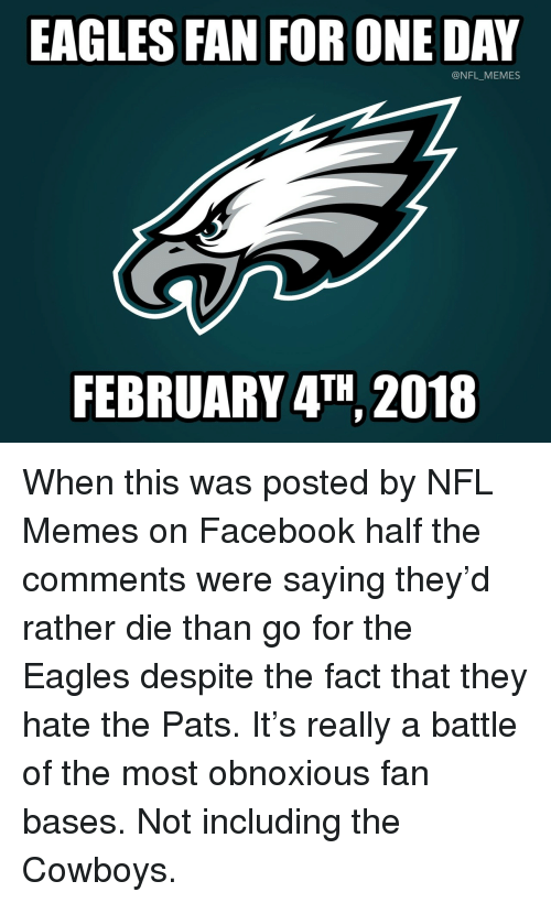 Dallas Cowboys, Philadelphia Eagles, and Facebook: EAGLES FAN FOR ONE DAY  @NFL_MEMES  FEBRUARY 4TH 2018 <p>When this was posted by NFL Memes on Facebook half the comments were saying they'd rather die than go for the Eagles despite the fact that they hate the Pats. It's really a battle of the most obnoxious fan bases. Not including the Cowboys.</p>