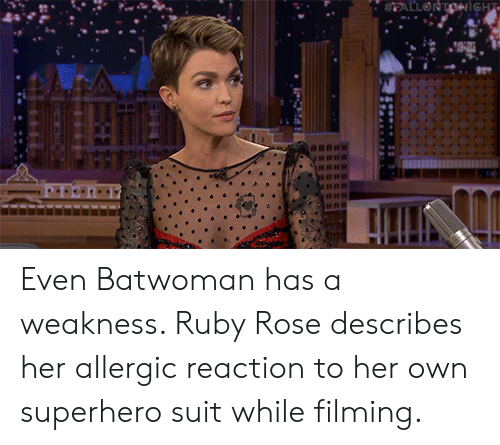 Allergic: EALLONTONiGHT Even Batwoman has a weakness. Ruby Rose describes her allergic reaction to her own superhero suit while filming.