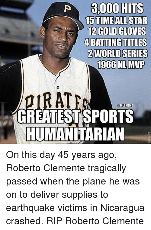 Mlb, Earthquake, and Irate: EALLSTAR  12 GOLD GLOVES  4BATTING TITLES  2WORLD SERIES  1966 NLMVP  0  IRATE  MLBMEME  GREATESTSPORTS  HUMANITARIAN On this day 45 years ago, Roberto Clemente tragically passed  when the plane he was on to deliver supplies to earthquake victims in Nicaragua crashed. RIP Roberto Clemente
