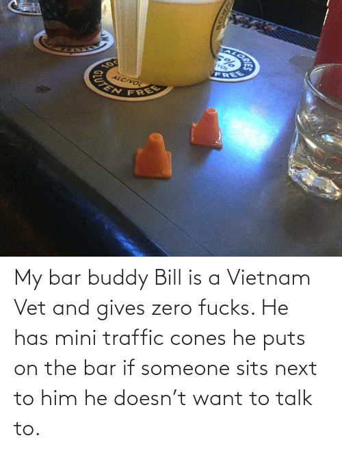 He Has: EALORA  VOL  FREE  10  ALC/VOL  CUTEN  FREE My bar buddy Bill is a Vietnam Vet and gives zero fucks. He has mini traffic cones he puts on the bar if someone sits next to him he doesn't want to talk to.
