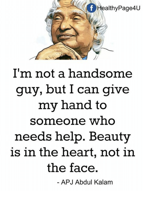 apj: ealthyPage4U  I'm not a handsome  guy, but I can give  my hand to  someone who  needs help. Beauty  is in the heart, not in  the face.  APJ Abdul Kalam