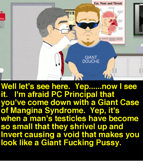 Pc Principal: Ear, Nose and Throat  dles  rv  GIANT  DOUCHE  it. I'm afraid PC Principal that  you've come down with a Giant Case  of Mangina Syndrome. Yep, it's  when a man's testicles have become  so small that they shrivel up and  Invert causing a void that makes you  look like a Giant Fucking Pussy.