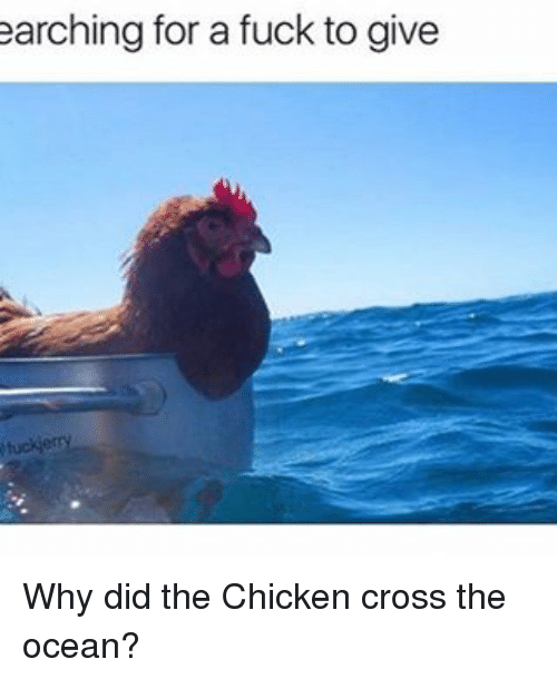Chicken Crossing: earching for a fuck togive Why did the Chicken cross the ocean?