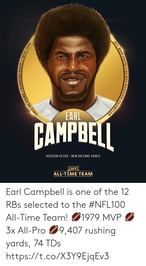 rushing: EARL  AMPBEI  HOUSTON OILERS NEW ORLEANS SAINTS  ALL-TIME TEAM  HALL OF FAME RUNNING BACK 1978-1985  NFL MVP (1979) 3x NFL RUSHING CHAMPION Earl Campbell is one of the 12 RBs selected to the #NFL100 All-Time Team!  🏈1979 MVP 🏈3x All-Pro 🏈9,407 rushing yards, 74 TDs https://t.co/X3Y9EjqEv3