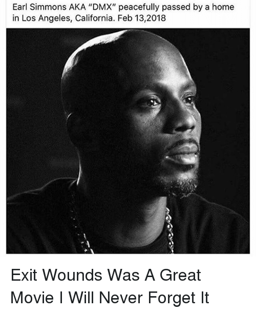 "Dmx, Memes, and California: Earl Simmons AKA ""DMX"" peacefully passed by a home  in Los Angeles, California. Feb 13,2018 Exit Wounds Was A Great Movie I Will Never Forget It"