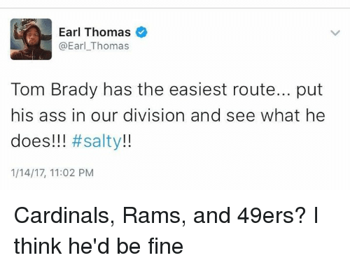 49er: Earl Thomas  @Earl Thomas  Tom Brady has the easiest route... put  his ass in our division and see what he  does!!!  #salty  1/14/17, 11:02 PM Cardinals, Rams, and 49ers? I think he'd be fine