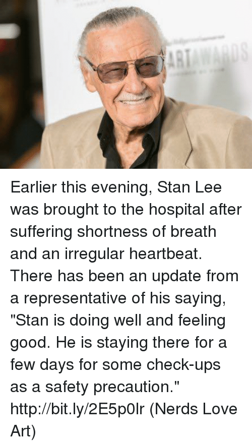 "Love, Memes, and Stan: Earlier this evening, Stan Lee was brought to the hospital after suffering shortness of breath and an irregular heartbeat.   There has been an update from a representative of his saying, ""Stan is doing well and feeling good. He is staying there for a few days for some check-ups as a safety precaution."" http://bit.ly/2E5p0lr  (Nerds Love Art)"