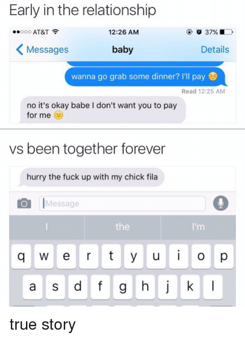 pay for me: Early in the relationship  37%  ooooo AT&T  12:26 AM  baby  Details  Messages  wanna go grab some dinner? I'll pay  Read 12:25 AM  no it's okay babe I don't want you to pay  for me  vs been together forever  hurry the fuck up with my chick fila  Message  q w e r t y u i o p  a s d f g h j k l true story