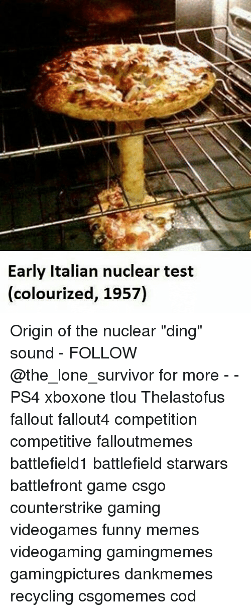 """Funnies Memes: Early Italian nuclear test  (colourized, 1957) Origin of the nuclear """"ding"""" sound - FOLLOW @the_lone_survivor for more - - PS4 xboxone tlou Thelastofus fallout fallout4 competition competitive falloutmemes battlefield1 battlefield starwars battlefront game csgo counterstrike gaming videogames funny memes videogaming gamingmemes gamingpictures dankmemes recycling csgomemes cod"""