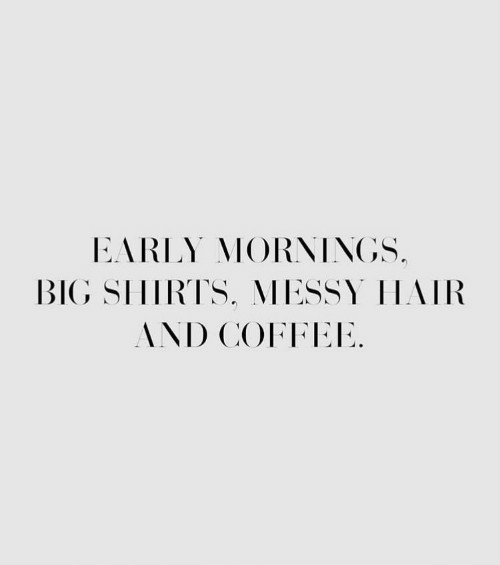 Coffee, Hair, and Big: EARLY MORNINGS  BIG SHIRTS, MESSY HAIR  AND COFFEE