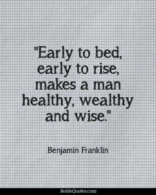 Benjamin Franklin: Early to  early to rise,  makes a man  healthy, wealthy  and wise.  Benjamin Franklin