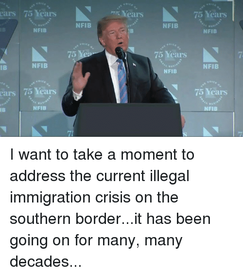 Immigration, Been, and Crisis: ears 75 Years  R Years  75 Years  NFIB  NFIB  NFIB  1B  NFIB  5  75 Years  7  IB  NFIB  NFIB  NFIB  75 Years  75 Years  ears  IB  NFIB  NFIB I want to take a moment to address the current illegal immigration crisis on the southern border...it has been going on for many, many decades...